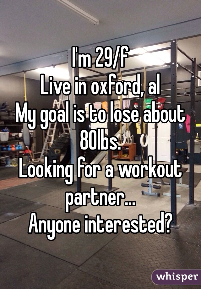 I'm 29/f Live in oxford, al My goal is to lose about 80lbs. Looking for a workout partner... Anyone interested?