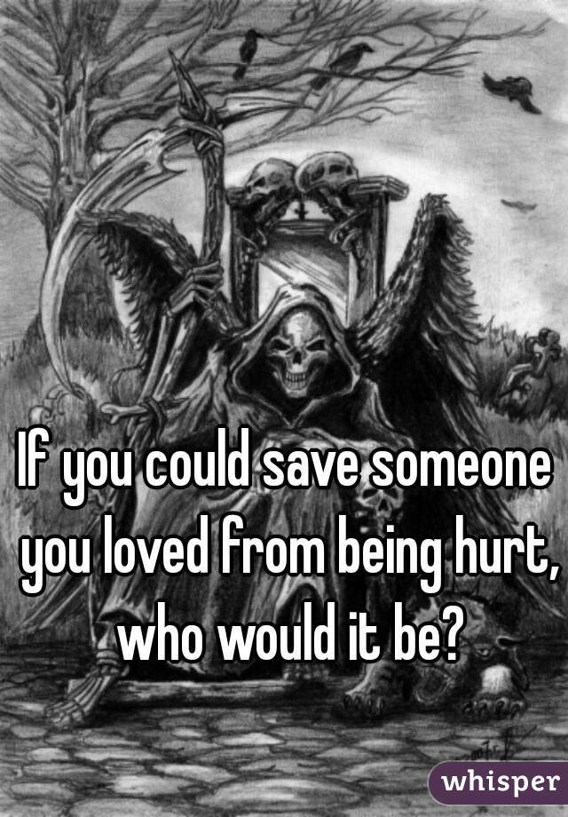 If you could save someone you loved from being hurt, who would it be?