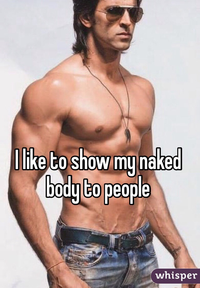 I like to show my naked body to people