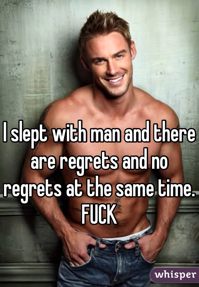 I slept with man and there are regrets and no regrets at the same time. FUCK