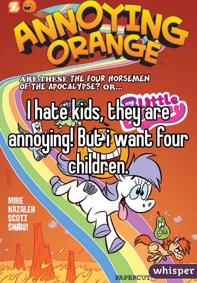 I hate kids, they are annoying! But i want four children.