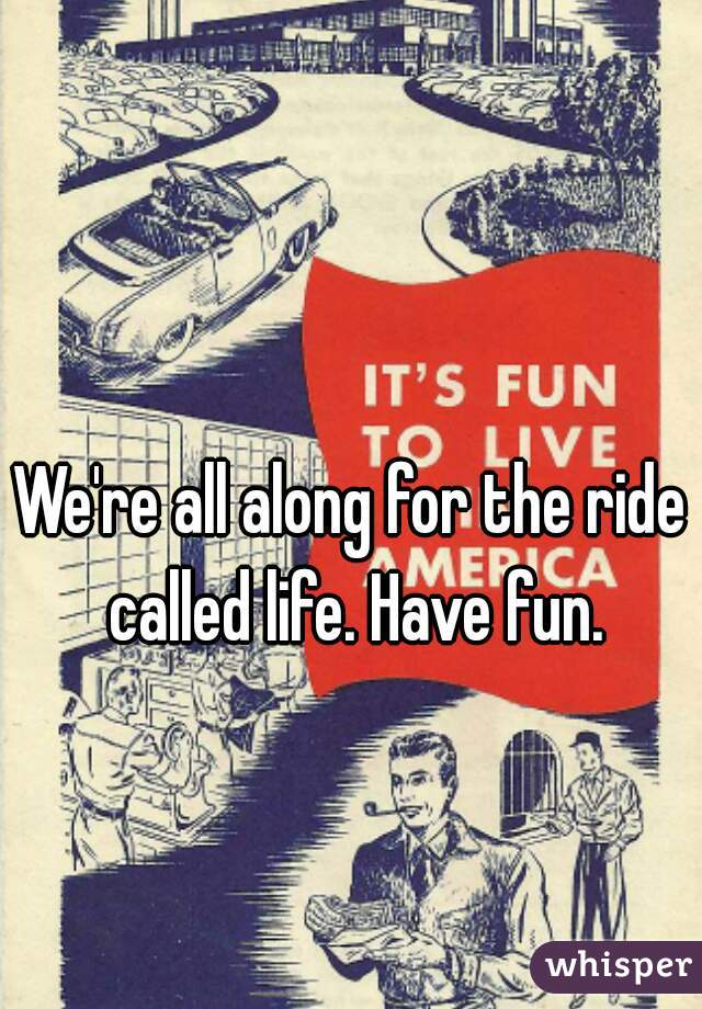 We're all along for the ride called life. Have fun.