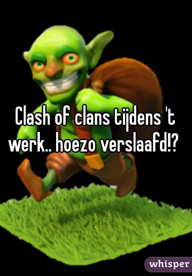 Clash of clans tijdens 't werk.. hoezo verslaafd!?