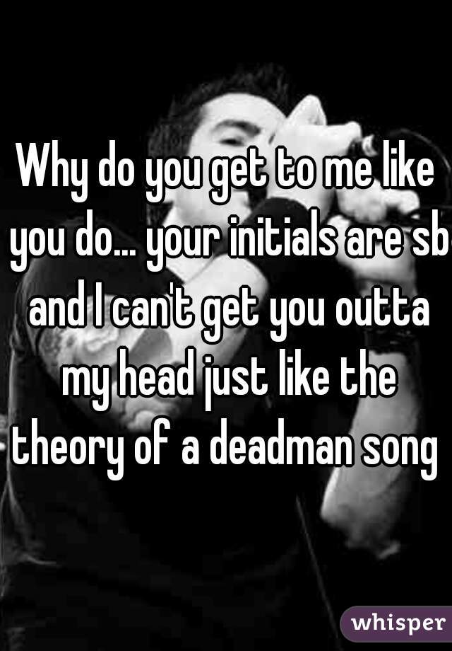 Why do you get to me like you do... your initials are sb and I can't get you outta my head just like the theory of a deadman song