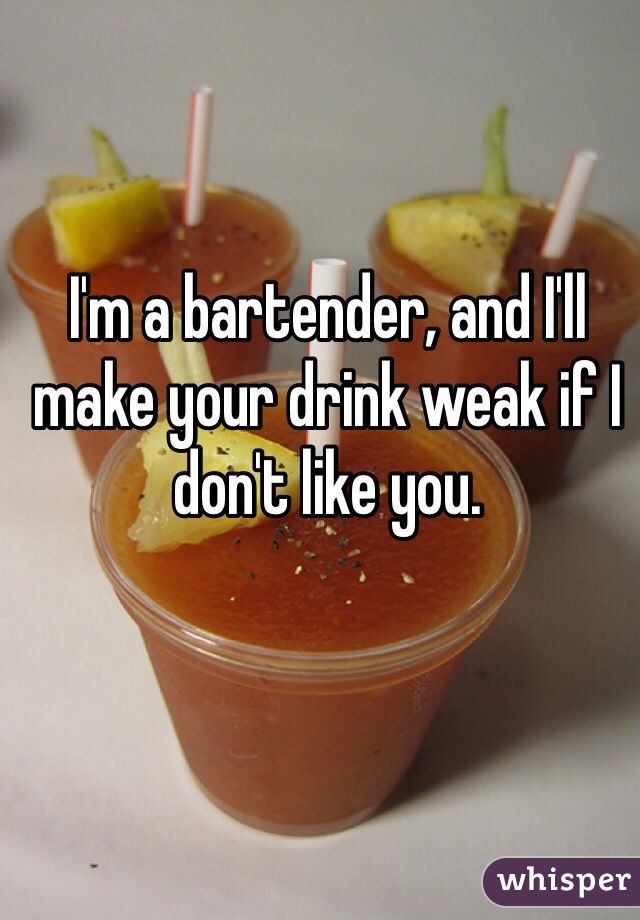 I'm a bartender, and I'll make your drink weak if I don't like you.