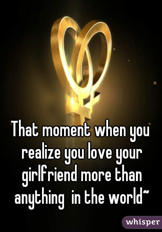 That moment when you realize you love your girlfriend more than anything  in the world~