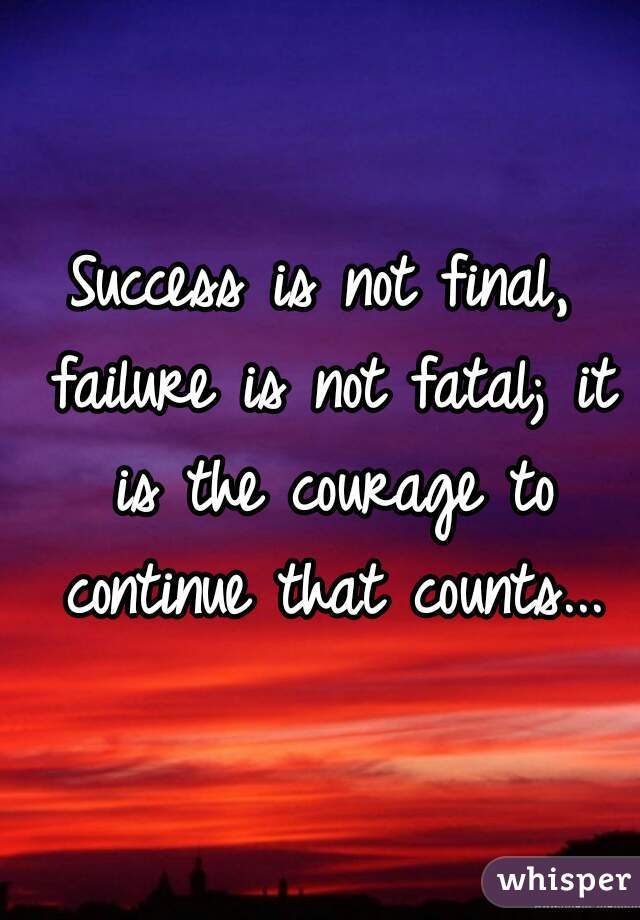 Success is not final, failure is not fatal; it is the courage to continue that counts...