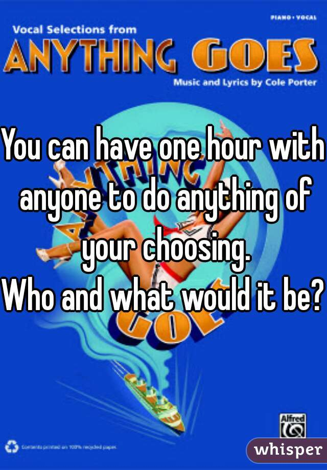 You can have one hour with anyone to do anything of your choosing. Who and what would it be?