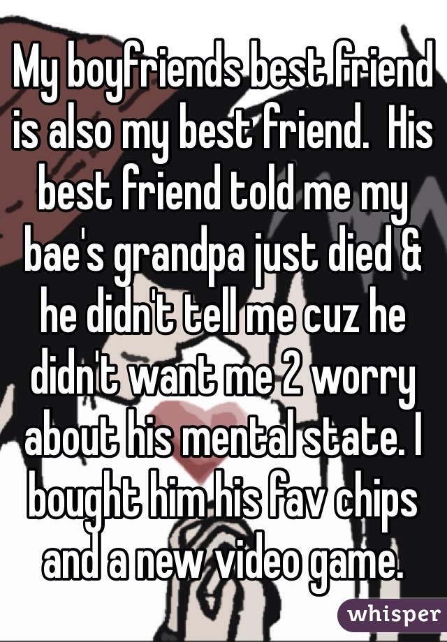 My boyfriends best friend is also my best friend.  His best friend told me my bae's grandpa just died & he didn't tell me cuz he didn't want me 2 worry about his mental state. I bought him his fav chips and a new video game.