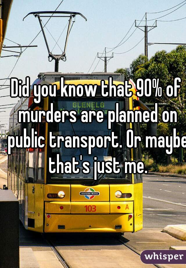Did you know that 90% of murders are planned on public transport. Or maybe that's just me.