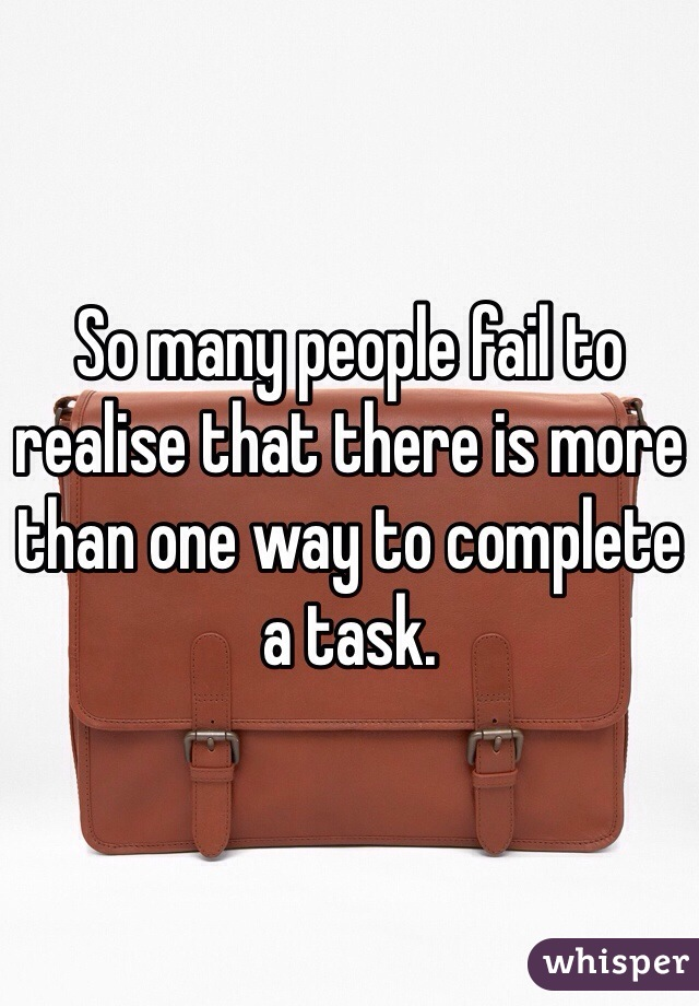 So many people fail to realise that there is more than one way to complete a task.
