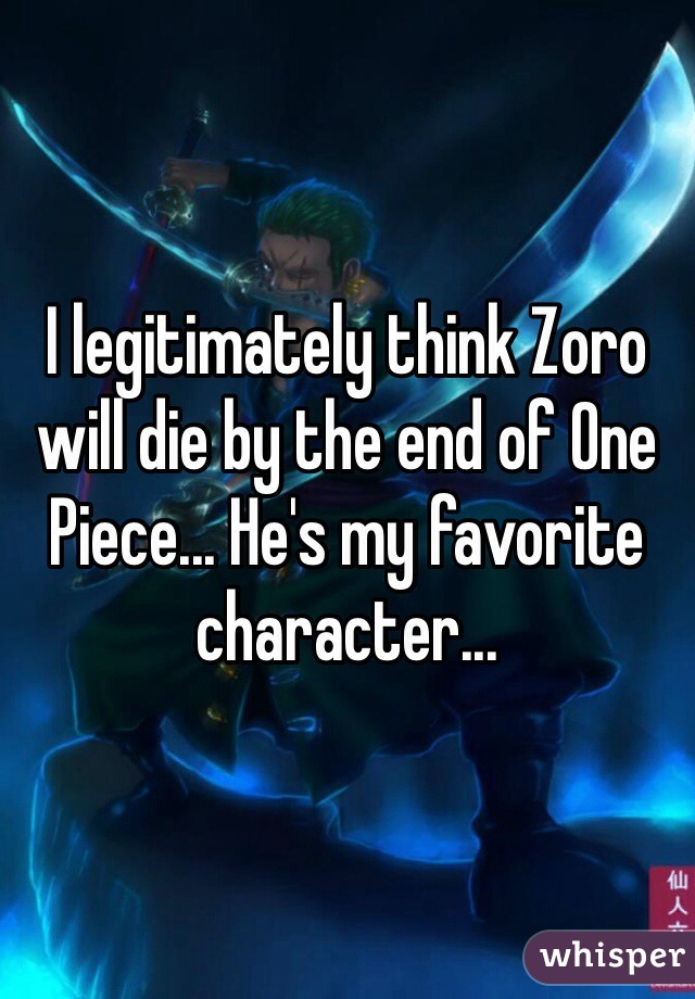 I legitimately think Zoro will die by the end of One Piece... He's my favorite character...