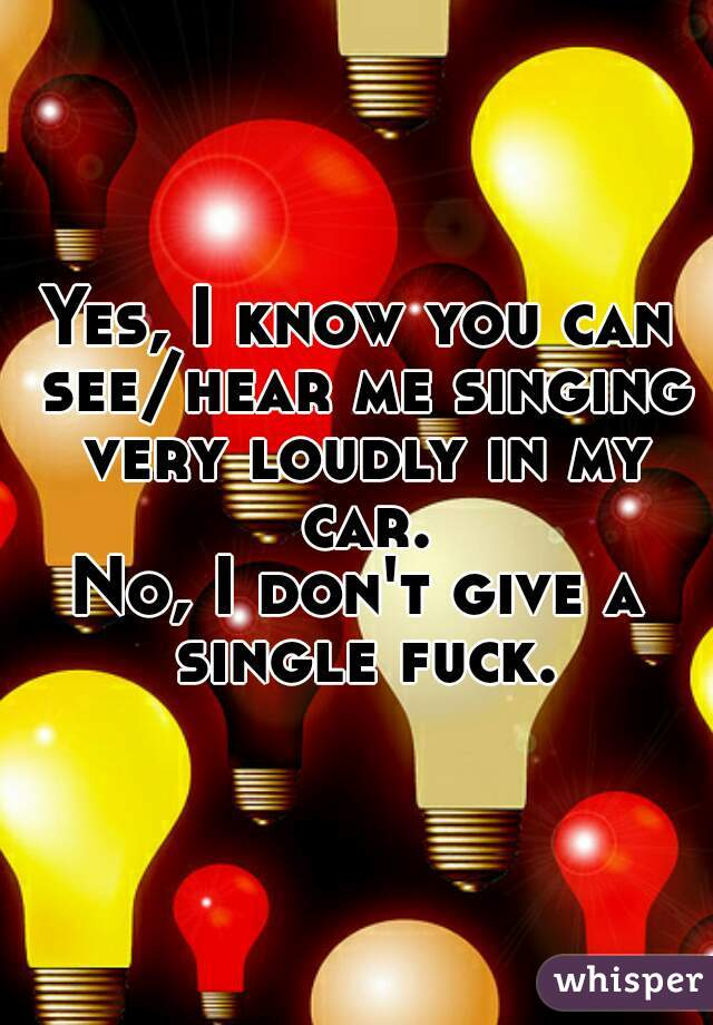 Yes, I know you can see/hear me singing very loudly in my car.  No, I don't give a single fuck.