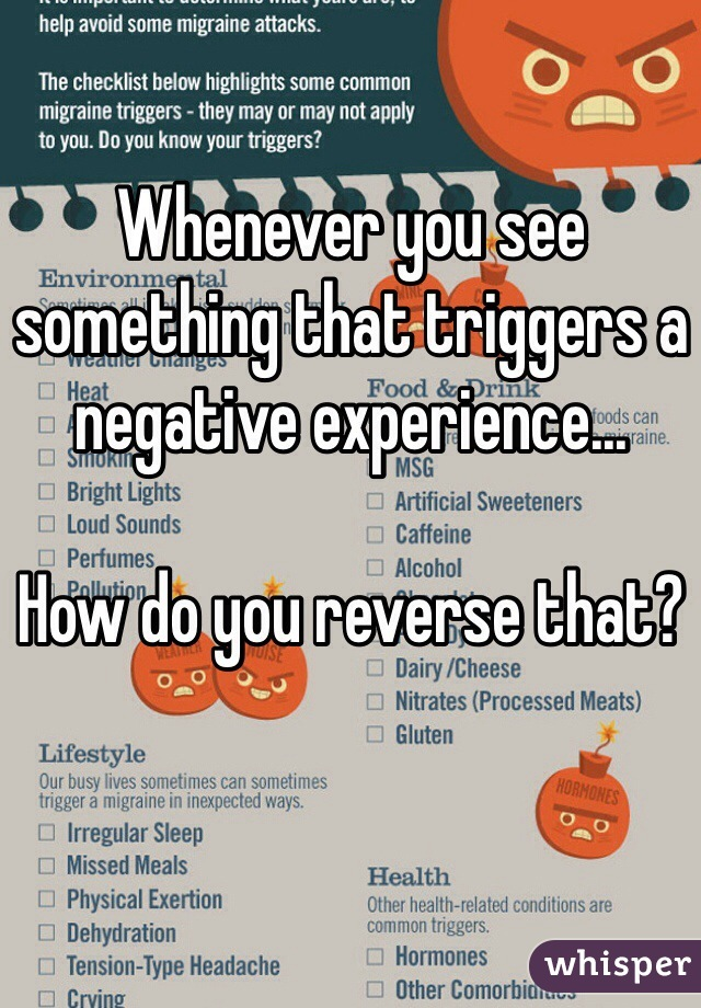 Whenever you see something that triggers a negative experience...  How do you reverse that?