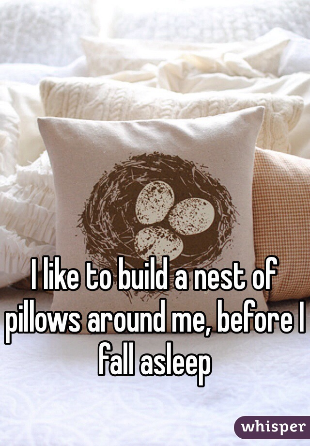 I like to build a nest of pillows around me, before I fall asleep