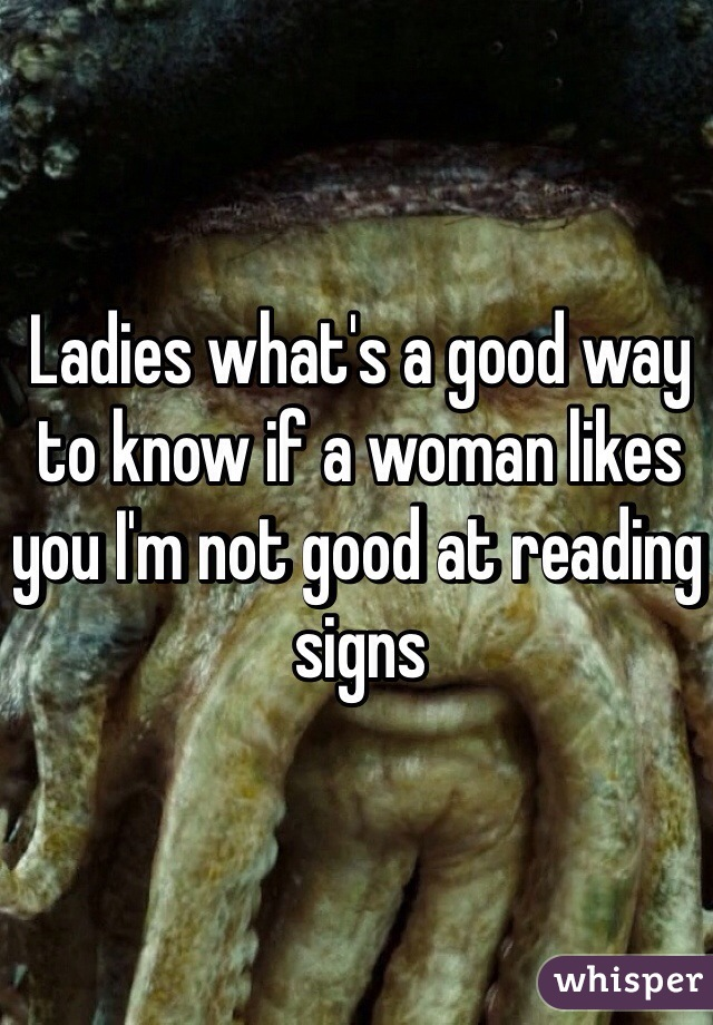 Ladies what's a good way to know if a woman likes you I'm not good at reading signs