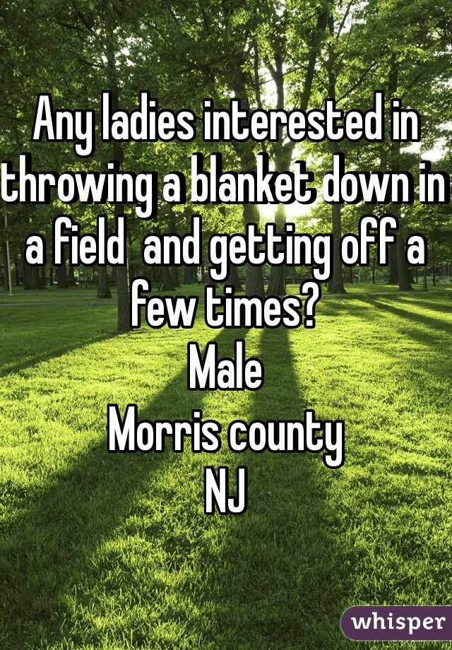 Any ladies interested in throwing a blanket down in a field  and getting off a few times? Male Morris county NJ