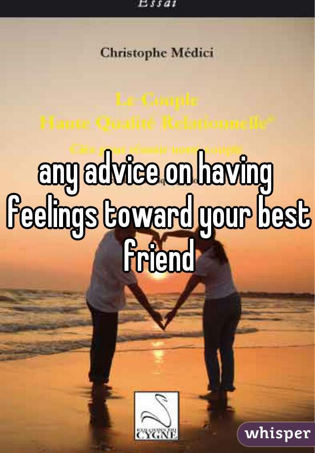 any advice on having feelings toward your best friend