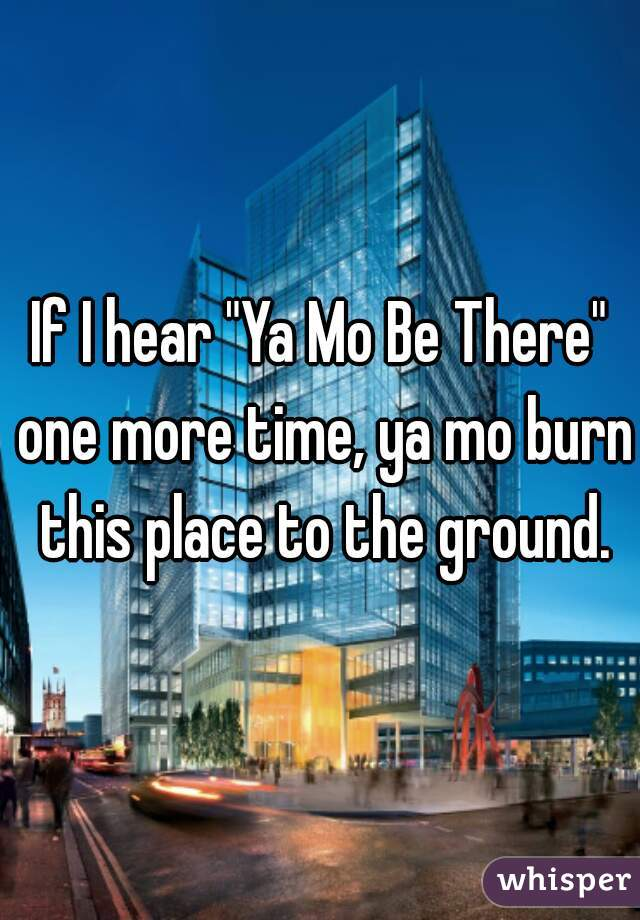 "If I hear ""Ya Mo Be There"" one more time, ya mo burn this place to the ground."