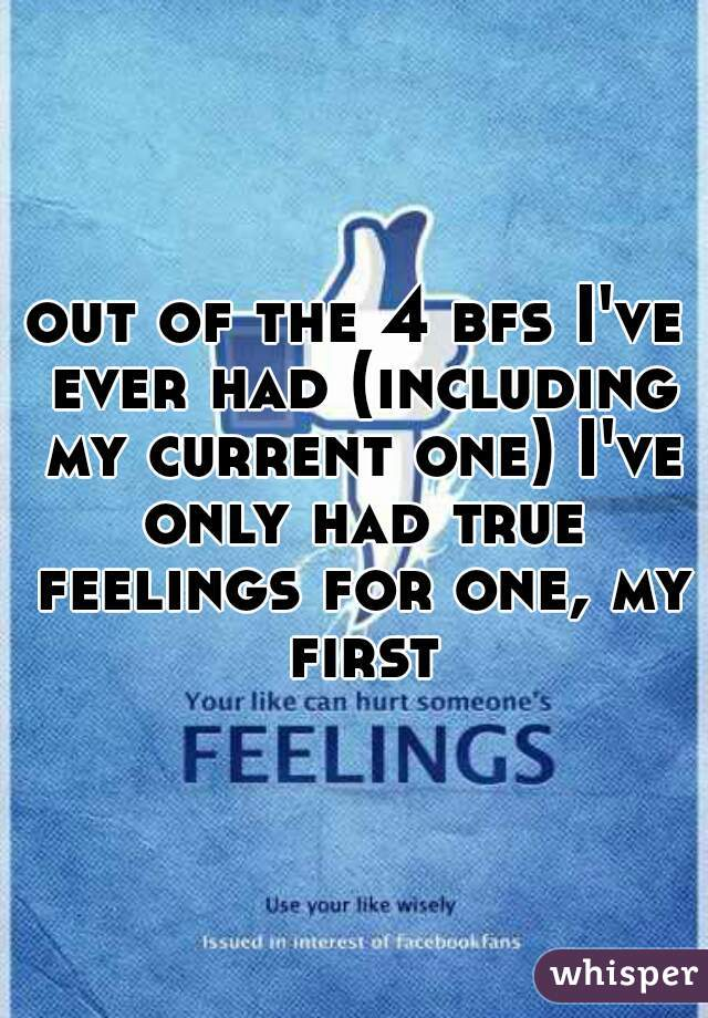 out of the 4 bfs I've ever had (including my current one) I've only had true feelings for one, my first