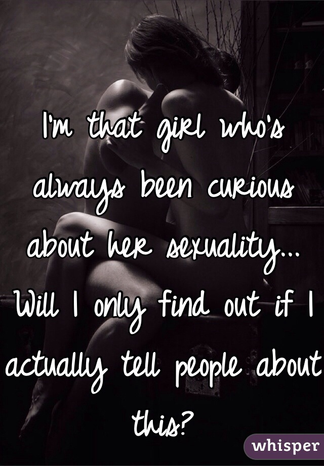 I'm that girl who's always been curious about her sexuality... Will I only find out if I actually tell people about this?