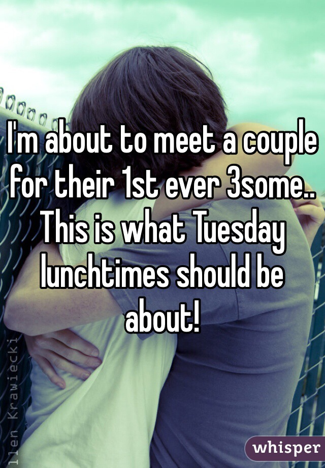 I'm about to meet a couple for their 1st ever 3some..  This is what Tuesday lunchtimes should be about!