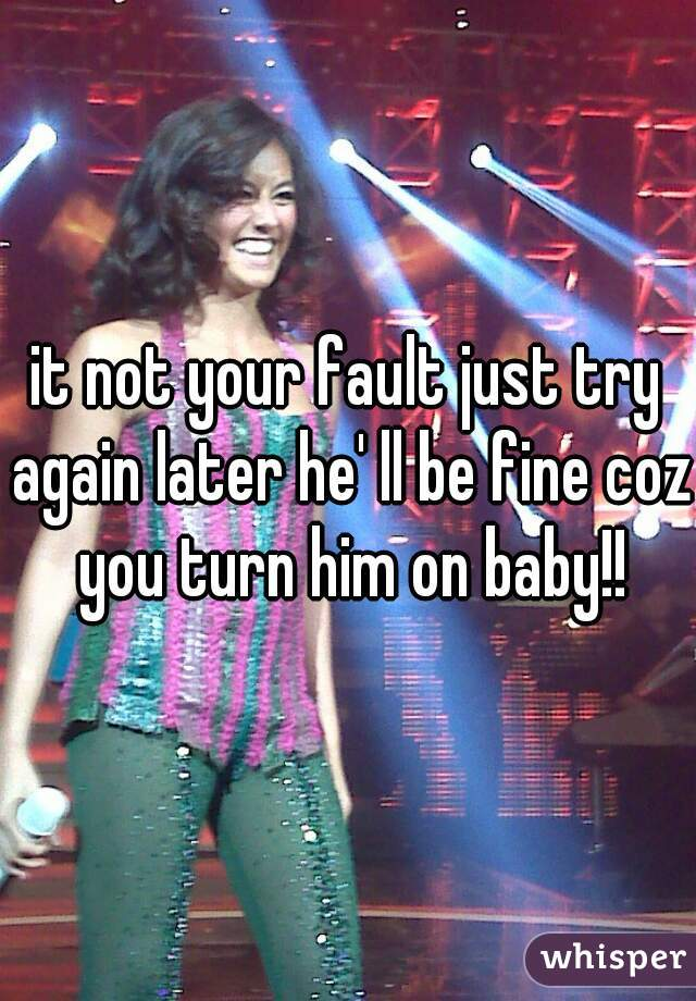it not your fault just try again later he' ll be fine coz you turn him on baby!!