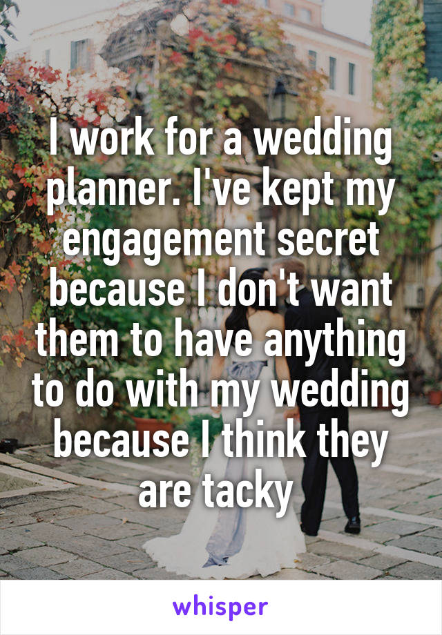 I work for a wedding planner. I've kept my engagement secret because I don't want them to have anything to do with my wedding because I think they are tacky