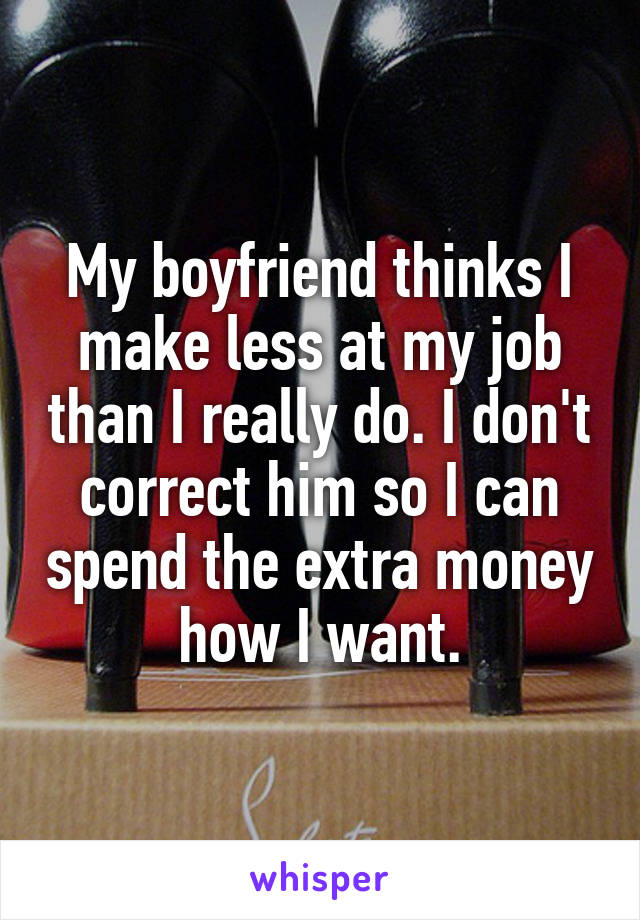 My boyfriend thinks I make less at my job than I really do. I don't correct him so I can spend the extra money how I want.