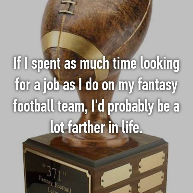 If I spent as much time looking for a job as I do on my fantasy football team, I'd probably be a lot farther in life.