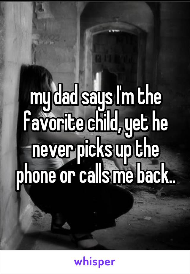 my dad says I'm the favorite child, yet he never picks up the phone or calls me back..