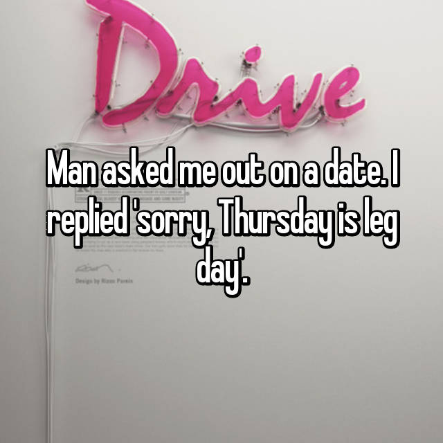 Man asked me out on a date. I replied 'sorry, Thursday is leg day'.