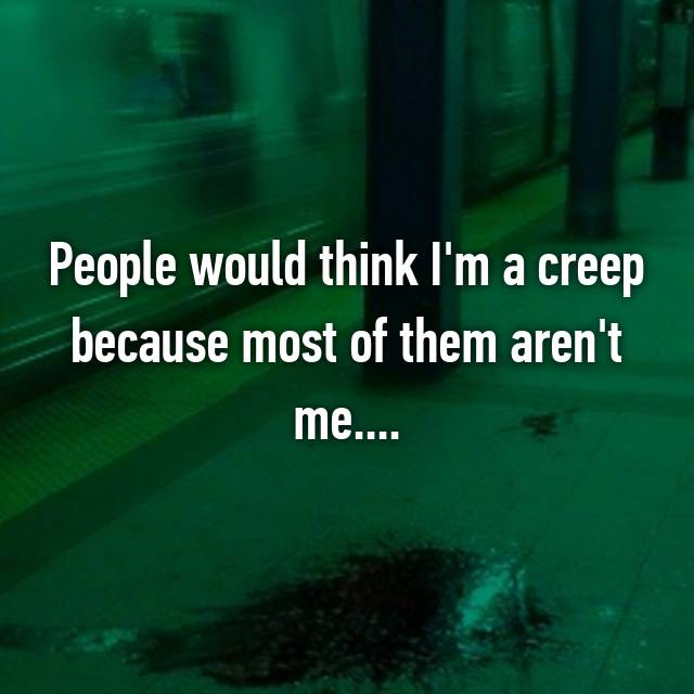 People would think I'm a creep because most of them aren't me....