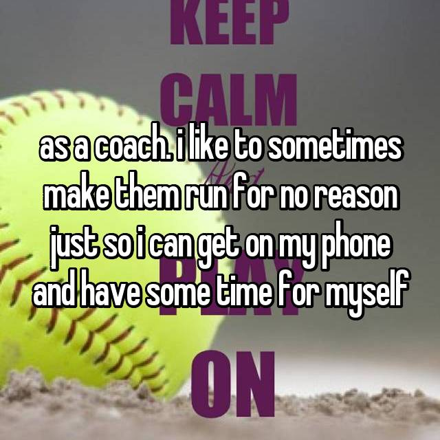 as a coach. i like to sometimes make them run for no reason just so i can get on my phone and have some time for myself