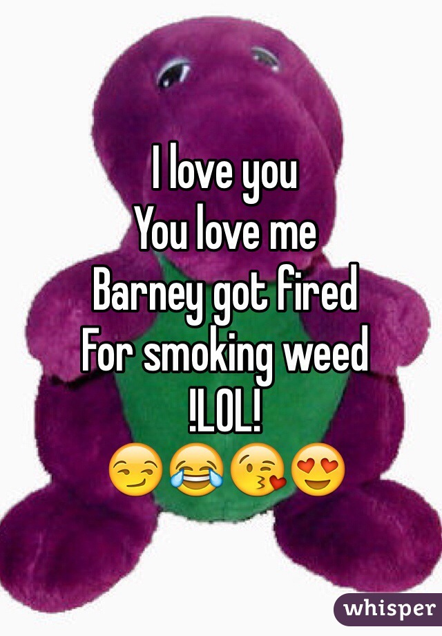 I love you You love me Barney got fired For smoking weed