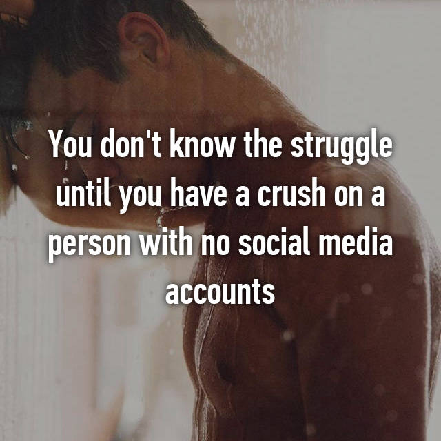 You don't know the struggle until you have a crush on a person with no social media accounts