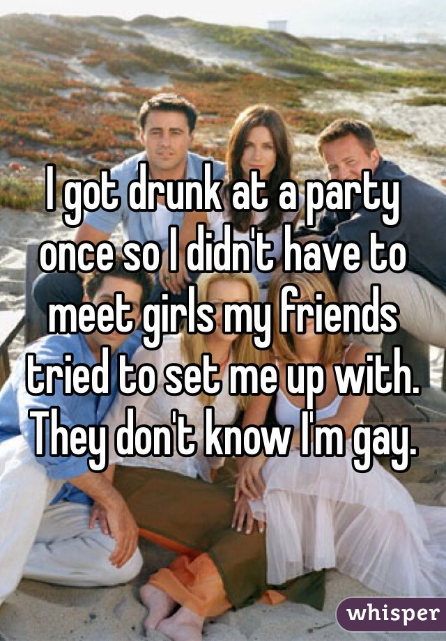 I got drunk at a party once so I didn't have to meet girls my friends tried to set me up with. They don't know I'm gay.