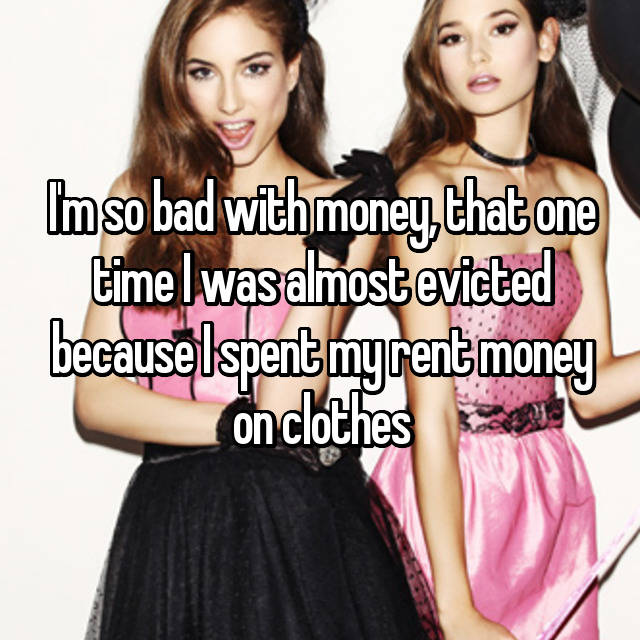 I'm so bad with money, that one time I was almost evicted because I spent my rent money on clothes