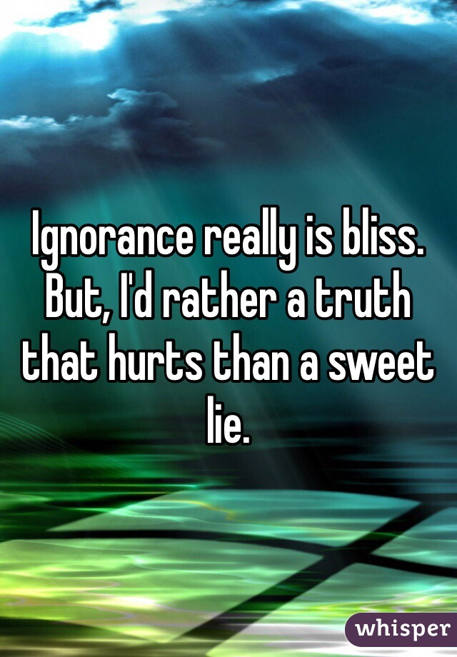 Ignorance really is bliss. But, I'd rather a truth that hurts than a sweet lie.