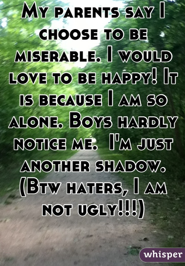 My parents say I choose to be miserable. I would love to be happy! It is because I am so alone. Boys hardly notice me.  I'm just another shadow. (Btw haters, I am not ugly!!!)