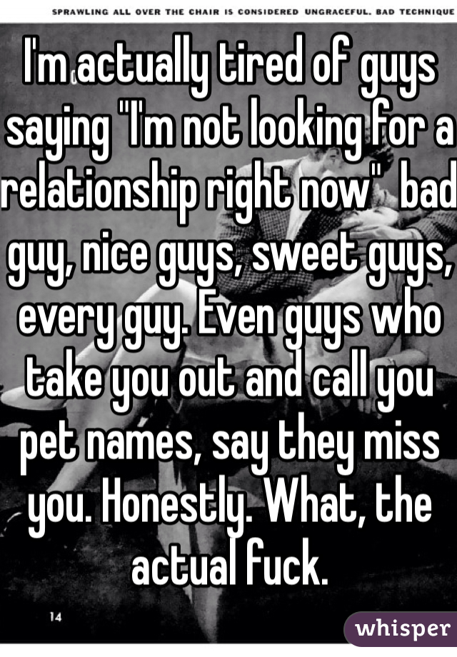 "I'm actually tired of guys saying ""I'm not looking for a relationship right now""  bad guy, nice guys, sweet guys, every guy. Even guys who take you out and call you pet names, say they miss you. Honestly. What, the actual fuck."