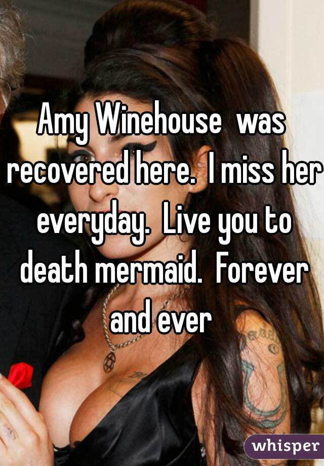 Amy Winehouse  was recovered here.  I miss her everyday.  Live you to death mermaid.  Forever and ever