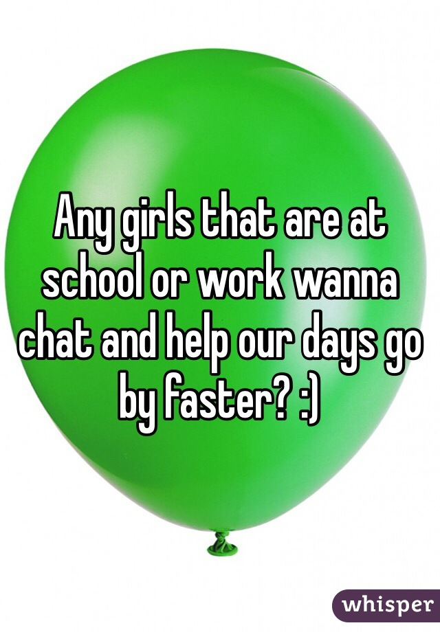 Any girls that are at school or work wanna chat and help our days go by faster? :)