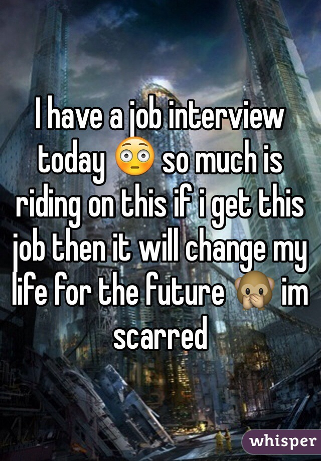 I have a job interview today 😳 so much is riding on this if i get this job then it will change my life for the future 🙊 im scarred