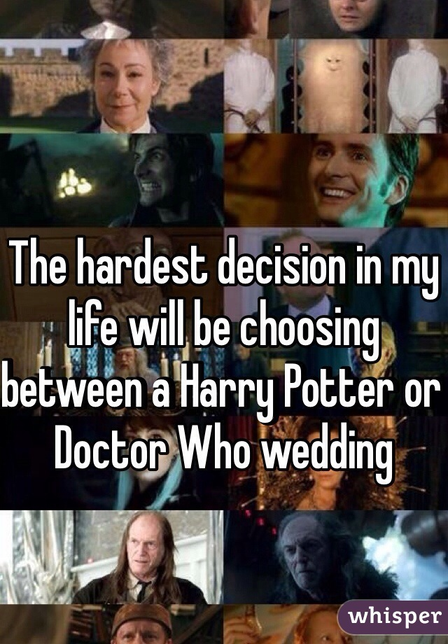 The hardest decision in my life will be choosing between a Harry Potter or Doctor Who wedding