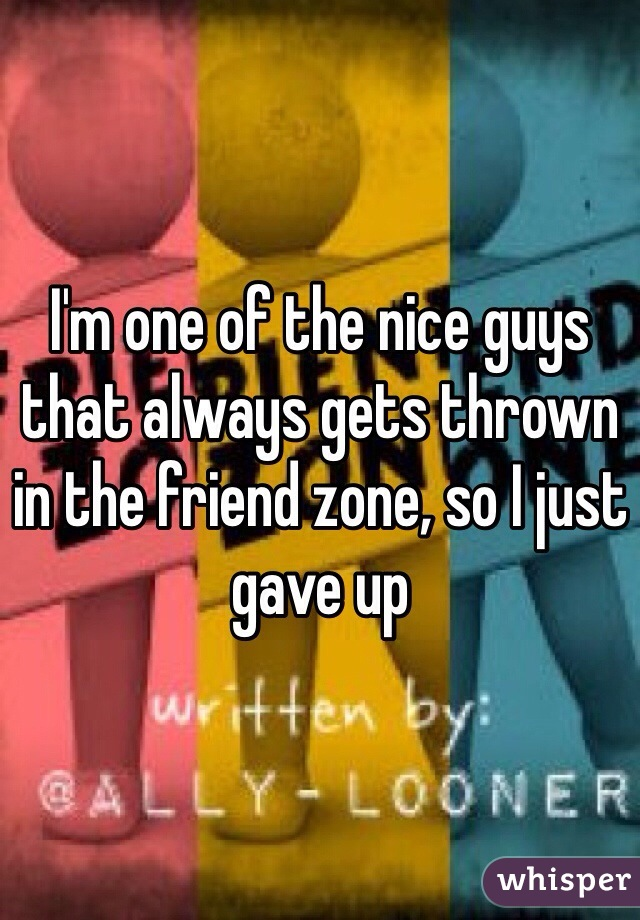 I'm one of the nice guys that always gets thrown in the friend zone, so I just gave up