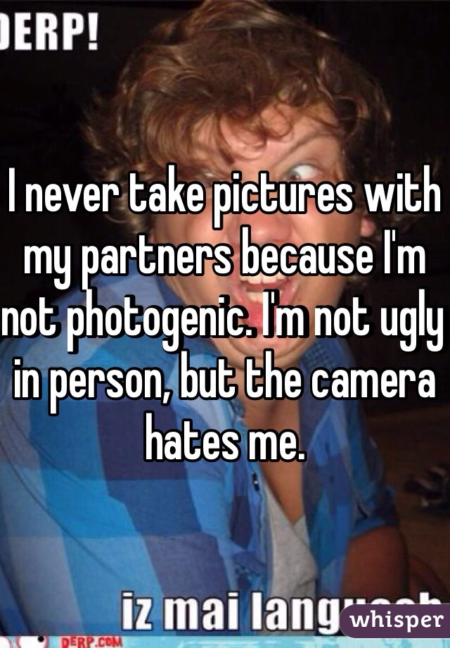 I never take pictures with my partners because I'm not photogenic. I'm not ugly in person, but the camera hates me.