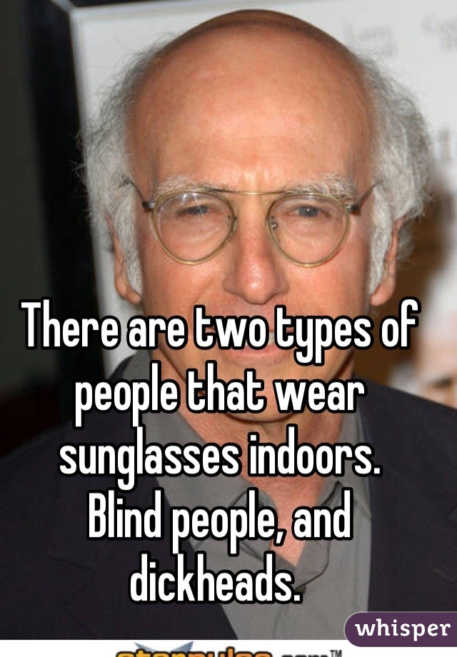 There are two types of people that wear sunglasses indoors.  Blind people, and dickheads.