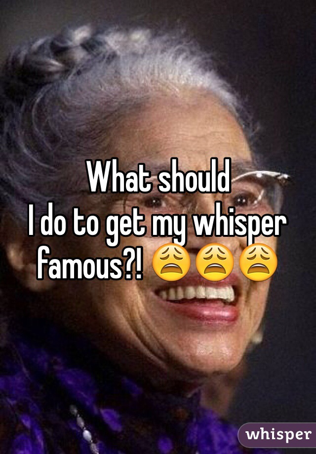 What should I do to get my whisper famous?! 😩😩😩