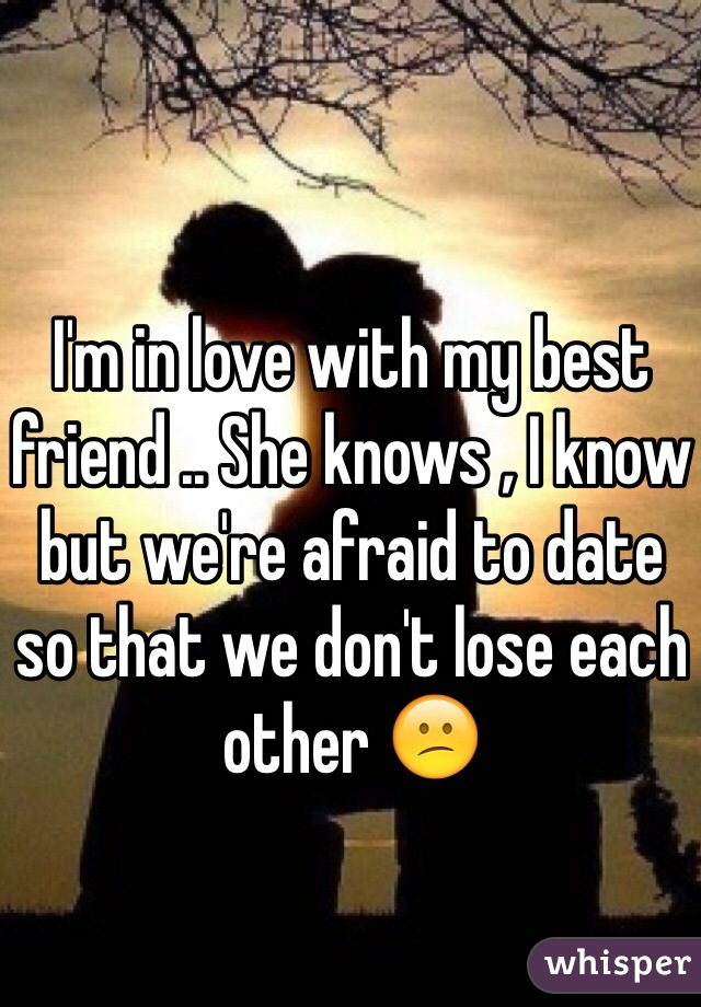 I'm in love with my best friend .. She knows , I know but we're afraid to date so that we don't lose each other 😕
